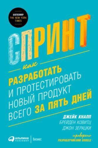 Спринт: как разработать и протестировать продукт всего за пять дней. Д. Кнапп, Б. Ковитц, Д. Зерацки